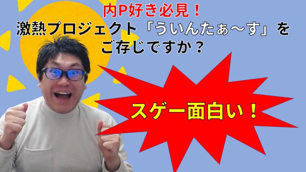 内P好き必見! 激熱プロジェクト「ういんたぁ~す」をご存じですか?