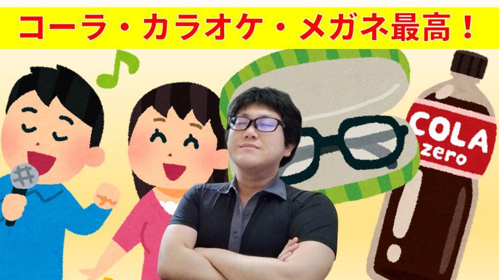 コーラ・カラオケ・メガネ最高!